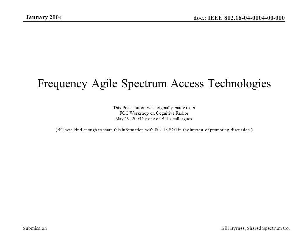 doc.: IEEE 802.18-04-0004-00-000 Submission January 2004 Bill Byrnes, Shared Spectrum Co. Frequency Agile Spectrum Access Technologies This Presentati