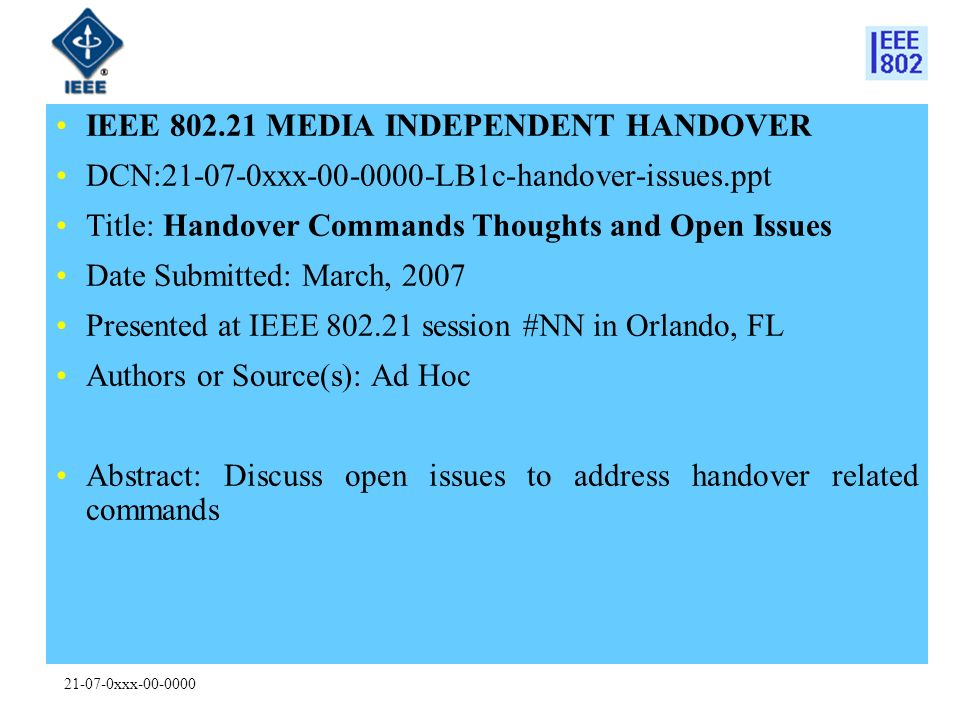 21-07-0xxx-00-0000 IEEE 802.21 MEDIA INDEPENDENT HANDOVER DCN:21-07-0xxx-00-0000-LB1c-handover-issues.ppt Title: Handover Commands Thoughts and Open Issues Date Submitted: March, 2007 Presented at IEEE 802.21 session #NN in Orlando, FL Authors or Source(s): Ad Hoc Abstract: Discuss open issues to address handover related commands