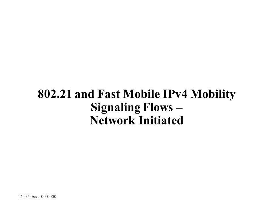 21-07-0xxx-00-0000 802.21 and Fast Mobile IPv4 Mobility Signaling Flows – Network Initiated