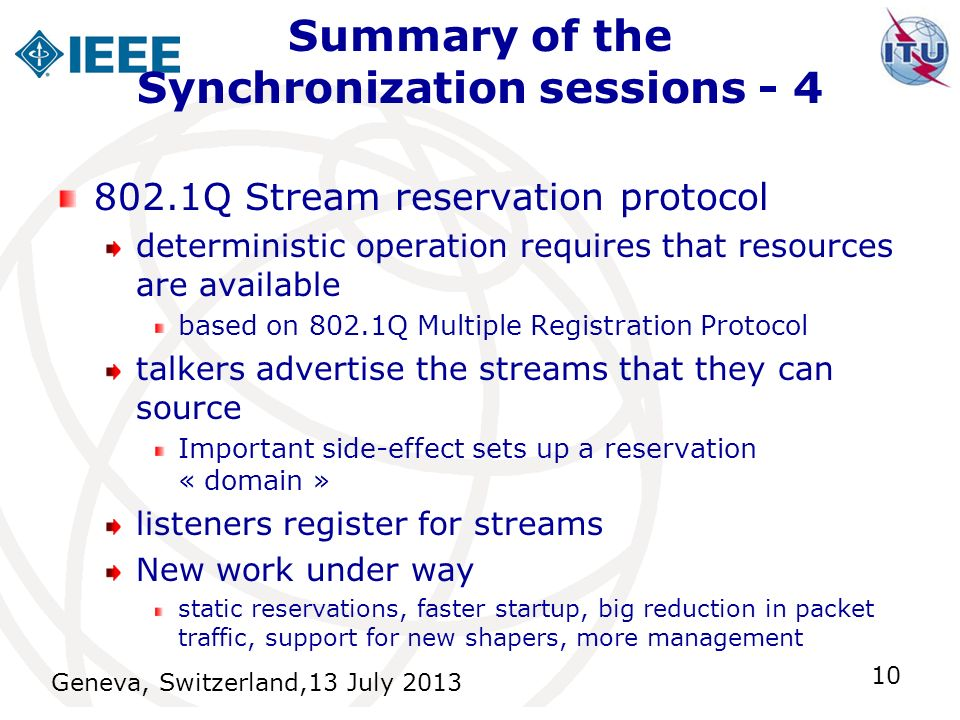 Summary of the Synchronization sessions - 4 Geneva, Switzerland,13 July 2013 10 802.1Q Stream reservation protocol deterministic operation requires that resources are available based on 802.1Q Multiple Registration Protocol talkers advertise the streams that they can source Important side-effect sets up a reservation « domain » listeners register for streams New work under way static reservations, faster startup, big reduction in packet traffic, support for new shapers, more management