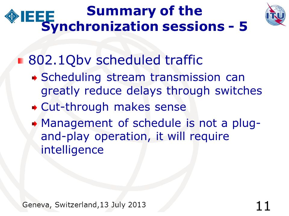 Summary of the Synchronization sessions - 5 802.1Qbv scheduled traffic Scheduling stream transmission can greatly reduce delays through switches Cut-through makes sense Management of schedule is not a plug- and-play operation, it will require intelligence Geneva, Switzerland,13 July 2013 11