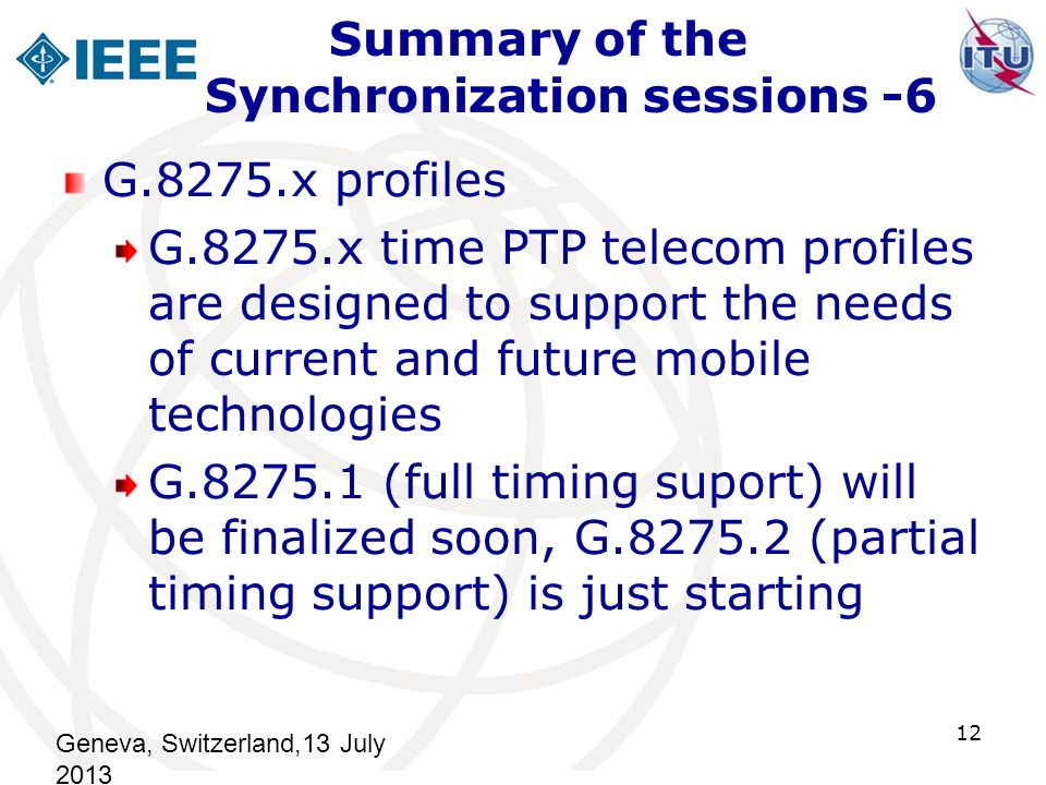 Summary of the Synchronization sessions -6 G.8275.x profiles G.8275.x time PTP telecom profiles are designed to support the needs of current and future mobile technologies G.8275.1 (full timing suport) will be finalized soon, G.8275.2 (partial timing support) is just starting Geneva, Switzerland,13 July 2013 12