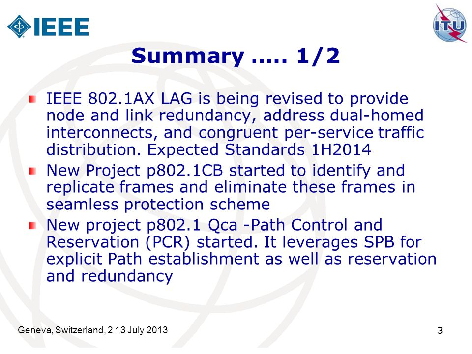 Geneva, Switzerland, 2 13 July 2013 3 Summary ….. 1/2 IEEE 802.1AX LAG is being revised to provide node and link redundancy, address dual-homed interc