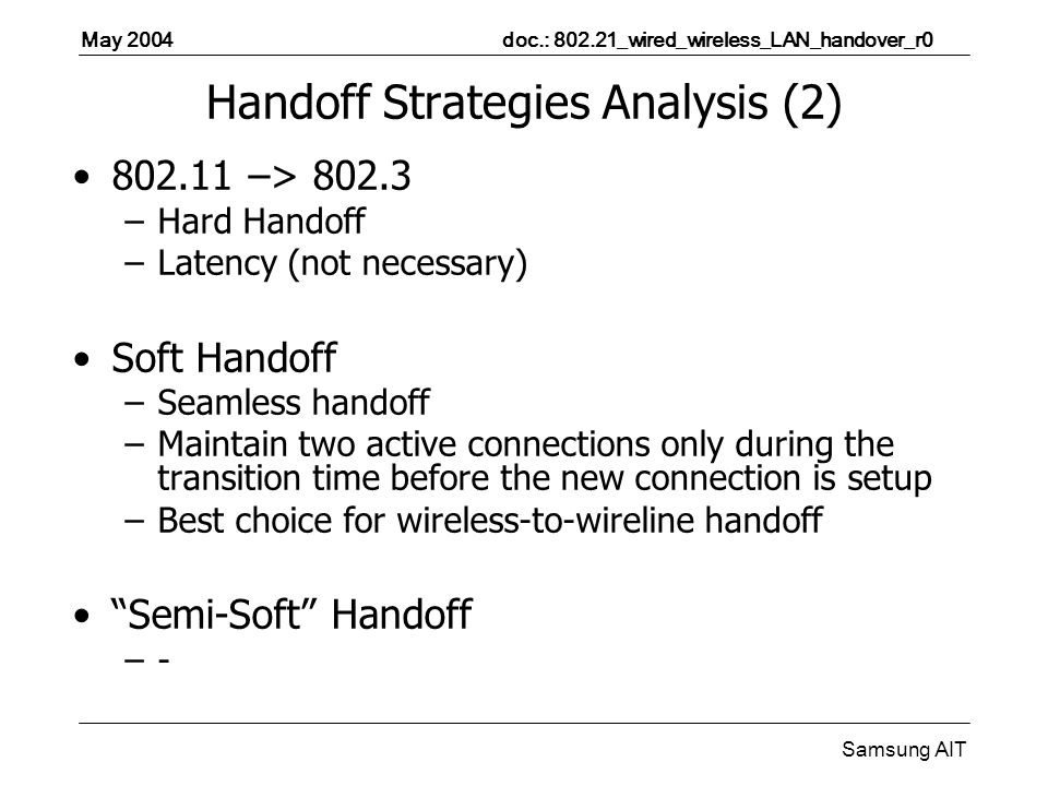 May 2004 doc.: 802.21_wired_wireless_LAN_handover_r0 Samsung AIT Handoff Strategies Analysis (2) 802.11 –> 802.3 –Hard Handoff –Latency (not necessary) Soft Handoff –Seamless handoff –Maintain two active connections only during the transition time before the new connection is setup –Best choice for wireless-to-wireline handoff Semi-Soft Handoff –-