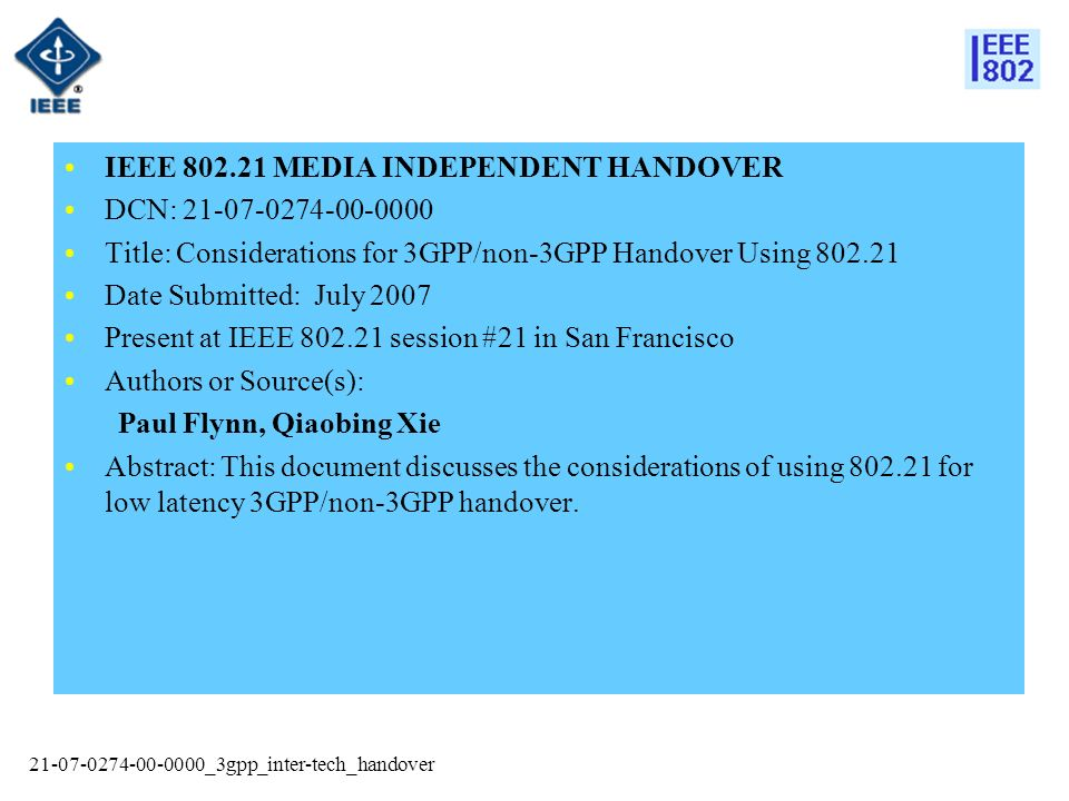 21-07-0274-00-0000_3gpp_inter-tech_handover IEEE 802.21 MEDIA INDEPENDENT HANDOVER DCN: 21-07-0274-00-0000 Title: Considerations for 3GPP/non-3GPP Handover Using 802.21 Date Submitted: July 2007 Present at IEEE 802.21 session #21 in San Francisco Authors or Source(s): Paul Flynn, Qiaobing Xie Abstract: This document discusses the considerations of using 802.21 for low latency 3GPP/non-3GPP handover.