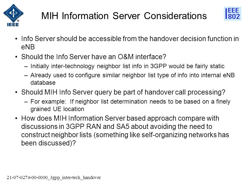 21-07-0274-00-0000_3gpp_inter-tech_handover MIH Information Server Considerations Info Server should be accessible from the handover decision function in eNB Should the Info Server have an O&M interface.