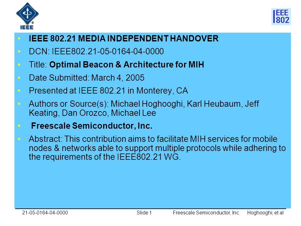 Freescale Semiconductor, Inc. Hoghooghi, et alSlide 121-05-0164-04-0000 IEEE 802.21 MEDIA INDEPENDENT HANDOVER DCN: IEEE802.21-05-0164-04-0000 Title: