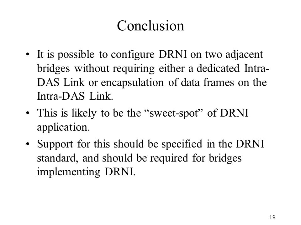 Conclusion It is possible to configure DRNI on two adjacent bridges without requiring either a dedicated Intra- DAS Link or encapsulation of data frames on the Intra-DAS Link.