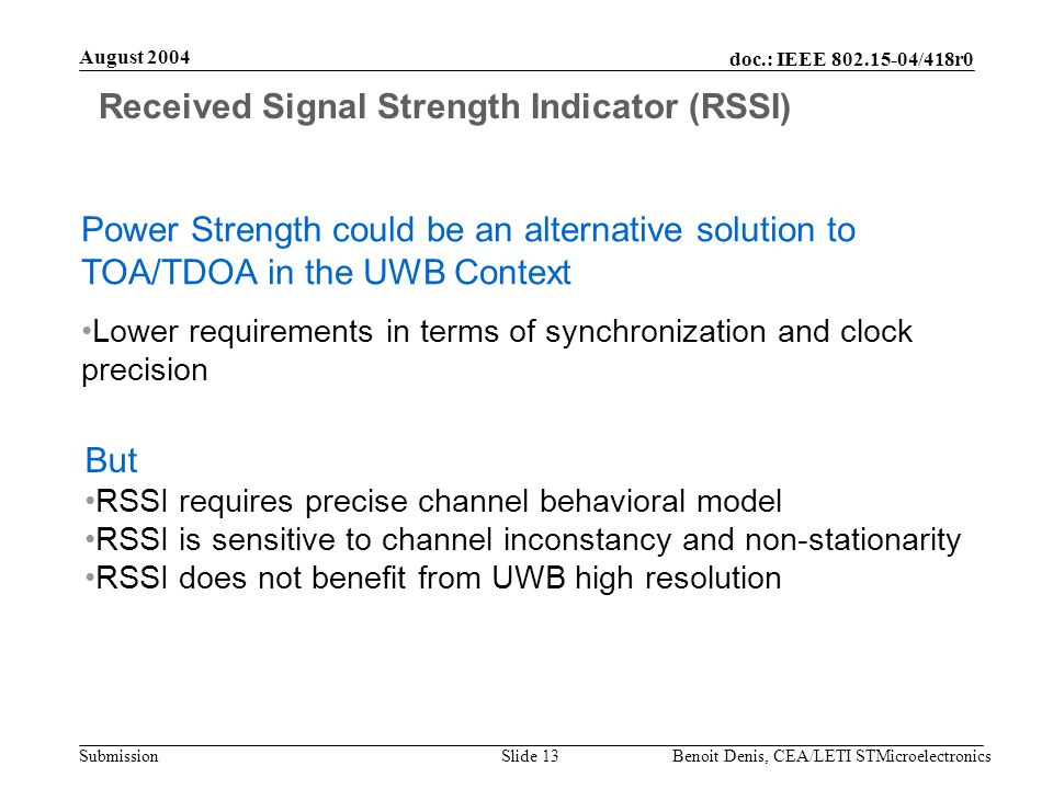 doc.: IEEE 802.15-04/418r0 Submission August 2004 Benoit Denis, CEA/LETI STMicroelectronicsSlide 13 Received Signal Strength Indicator (RSSI) Power Strength could be an alternative solution to TOA/TDOA in the UWB Context Lower requirements in terms of synchronization and clock precision But RSSI requires precise channel behavioral model RSSI is sensitive to channel inconstancy and non-stationarity RSSI does not benefit from UWB high resolution