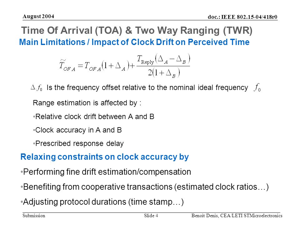 doc.: IEEE 802.15-04/418r0 Submission August 2004 Benoit Denis, CEA/LETI STMicroelectronicsSlide 4 Time Of Arrival (TOA) & Two Way Ranging (TWR) Main Limitations / Impact of Clock Drift on Perceived Time Range estimation is affected by : Relative clock drift between A and B Clock accuracy in A and B Prescribed response delay Is the frequency offset relative to the nominal ideal frequency Relaxing constraints on clock accuracy by Performing fine drift estimation/compensation Benefiting from cooperative transactions (estimated clock ratios…) Adjusting protocol durations (time stamp…)