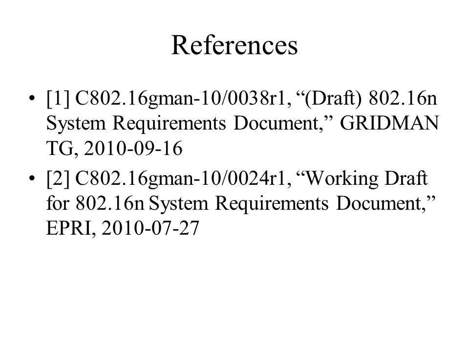 References [1] C802.16gman-10/0038r1, (Draft) 802.16n System Requirements Document, GRIDMAN TG, 2010-09-16 [2] C802.16gman-10/0024r1, Working Draft for 802.16n System Requirements Document, EPRI, 2010-07-27