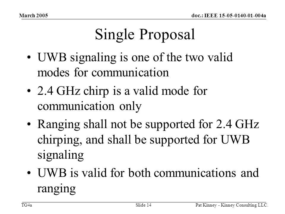 doc.: IEEE a TG4a March 2005 Pat Kinney - Kinney Consulting LLC.Slide 14 Single Proposal UWB signaling is one of the two valid modes for communication 2.4 GHz chirp is a valid mode for communication only Ranging shall not be supported for 2.4 GHz chirping, and shall be supported for UWB signaling UWB is valid for both communications and ranging