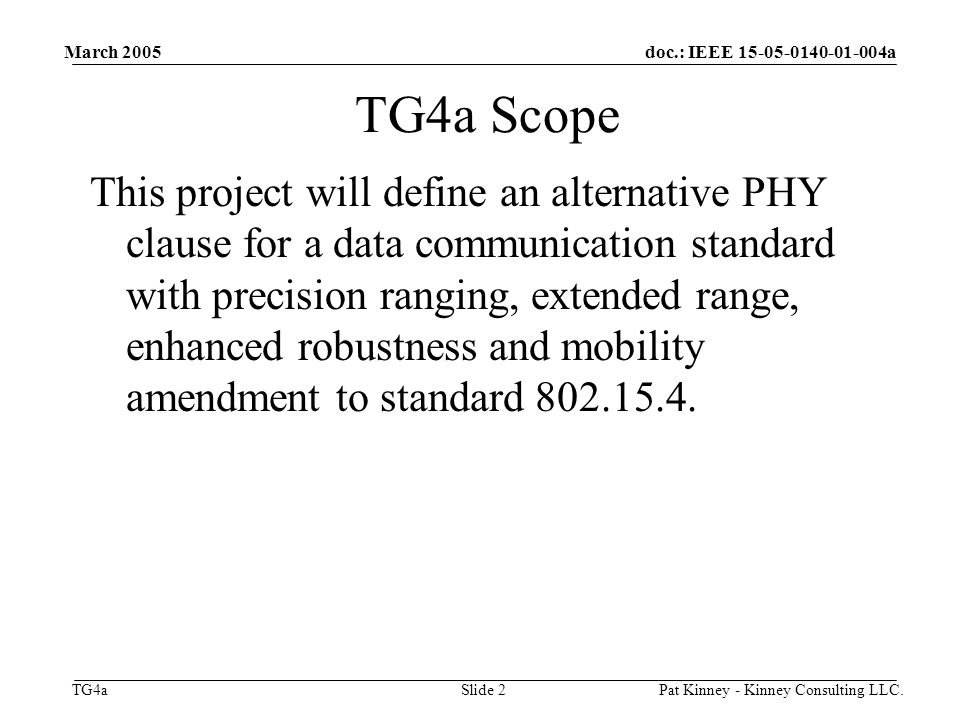 doc.: IEEE a TG4a March 2005 Pat Kinney - Kinney Consulting LLC.Slide 2 TG4a Scope This project will define an alternative PHY clause for a data communication standard with precision ranging, extended range, enhanced robustness and mobility amendment to standard