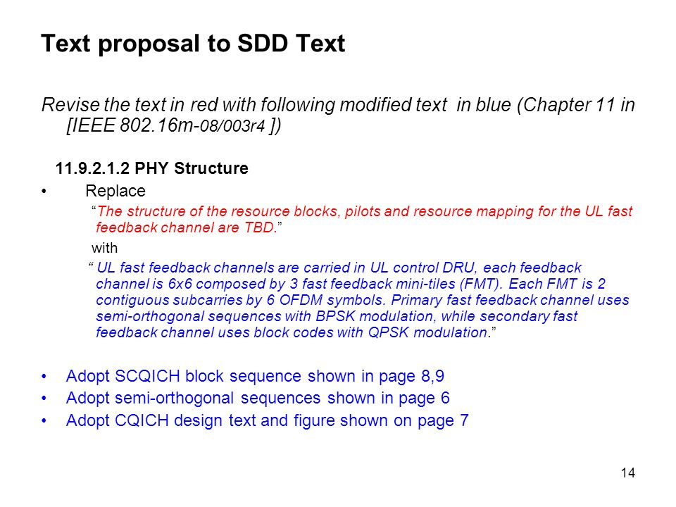14 Text proposal to SDD Text Revise the text in red with following modified text in blue (Chapter 11 in [IEEE 802.16m- 08/003r4 ]) 11.9.2.1.2 PHY Structure Replace The structure of the resource blocks, pilots and resource mapping for the UL fast feedback channel are TBD.