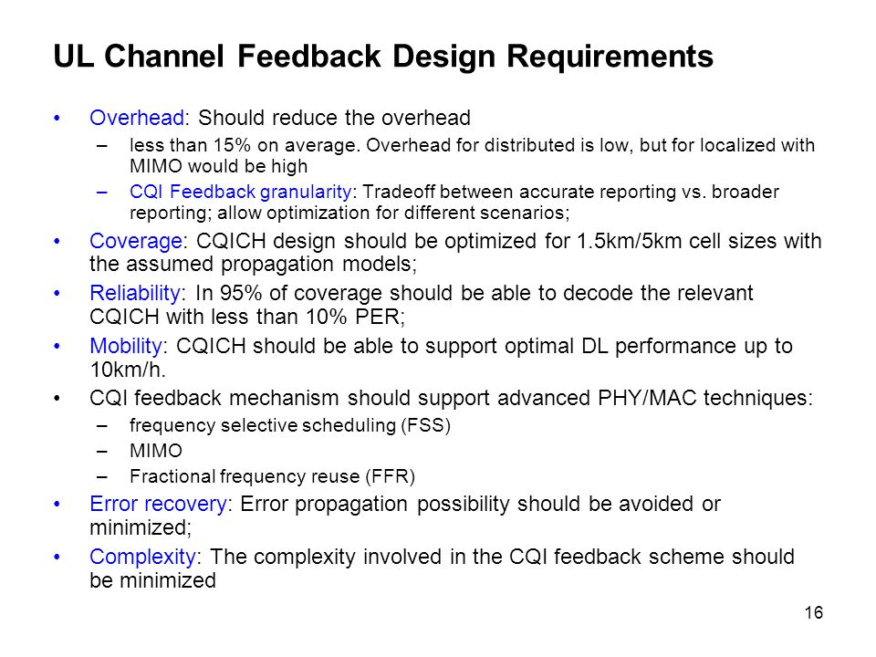 16 UL Channel Feedback Design Requirements Overhead: Should reduce the overhead –less than 15% on average.