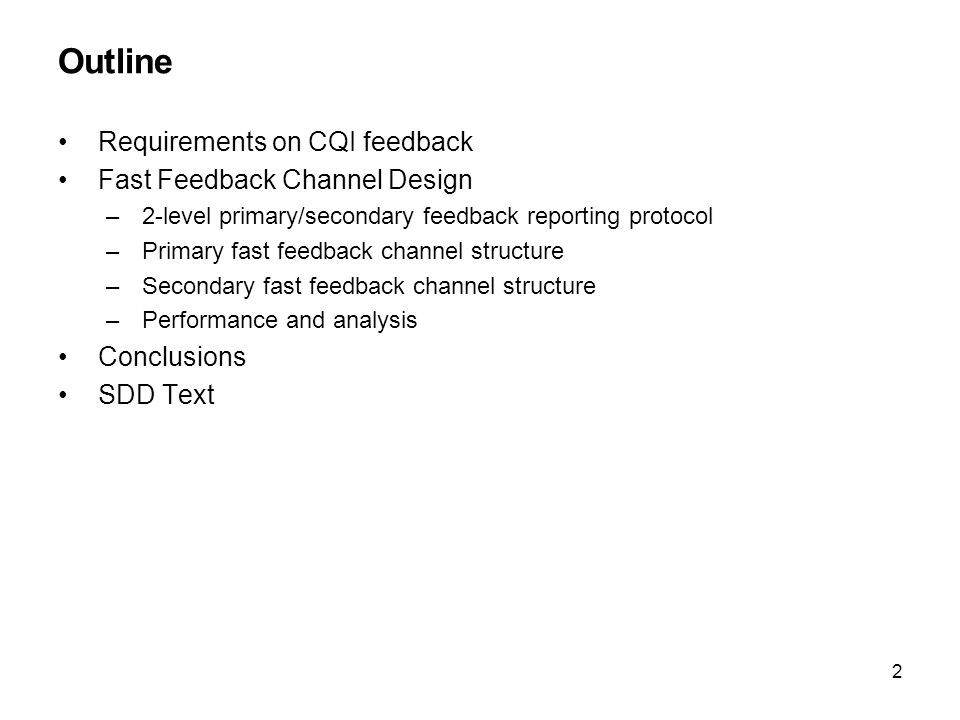 2 Outline Requirements on CQI feedback Fast Feedback Channel Design –2-level primary/secondary feedback reporting protocol –Primary fast feedback channel structure –Secondary fast feedback channel structure –Performance and analysis Conclusions SDD Text