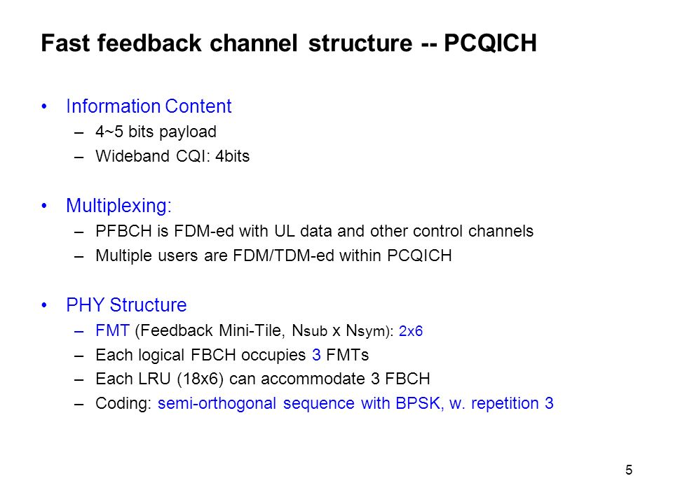 5 Fast feedback channel structure -- PCQICH Information Content –4~5 bits payload –Wideband CQI: 4bits Multiplexing: –PFBCH is FDM-ed with UL data and other control channels –Multiple users are FDM/TDM-ed within PCQICH PHY Structure –FMT (Feedback Mini-Tile, N sub x N sym): 2x6 –Each logical FBCH occupies 3 FMTs –Each LRU (18x6) can accommodate 3 FBCH –Coding: semi-orthogonal sequence with BPSK, w.