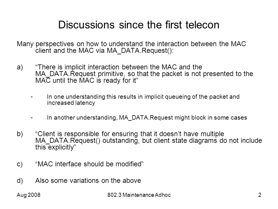 Aug 2008802.3 Maintenance Adhoc2 Discussions since the first telecon Many perspectives on how to understand the interaction between the MAC client and the MAC via MA_DATA.Request(): a)There is implicit interaction between the MAC and the MA_DATA.Request primitive, so that the packet is not presented to the MAC until the MAC is ready for it -In one understanding this results in implicit queueing of the packet and increased latency -In another understanding, MA_DATA.Request might block in some cases b)Client is responsible for ensuring that it doesnt have multiple MA_DATA.Request() outstanding, but client state diagrams do not include this explicitly c)MAC interface should be modified d)Also some variations on the above