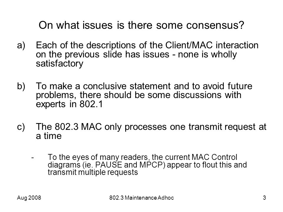 Aug 2008802.3 Maintenance Adhoc3 On what issues is there some consensus? a)Each of the descriptions of the Client/MAC interaction on the previous slid