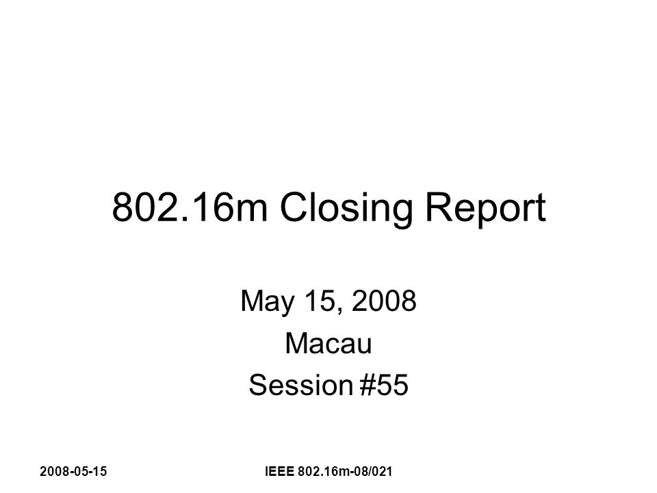2008-05-15IEEE 802.16m-08/021 802.16m Closing Report (Session #55) Into Session #55 –Call for Comments on SDD (all) 130 comments Approx 40 contributions –Call for SDD Contributions (approx 150) UL Pilots & Resource Allocation (37) Uplink Control (12) DL MIMO (57) Preambles (18) HARQ (29) –DL PHY Rapporteur Report Output (14) –DL Control Rapporteur Group Output (17) –Relay Ad Hoc Report C802.16m-08/500 (18)