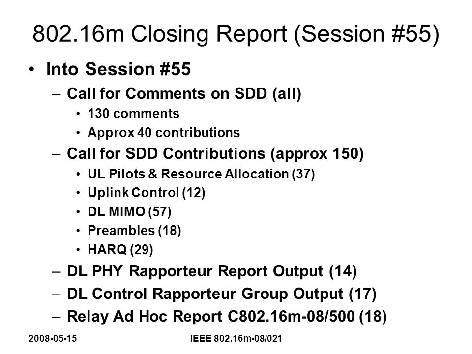 2008-05-15IEEE 802.16m-08/021 802.16m Closing Report (Session #55) Results for the week: –Resolve several comments on EMD – Done, revised EMD, 802.16m-002r2 to be issued –Review Relay Ad Hoc report in Joint Session with TGj (Tuesday AM) and make TGm Relay decision – Done – Multi-Hop (more than 2) Tree Architecture to be adopted, other methods to be investigated if benefits can be shown.