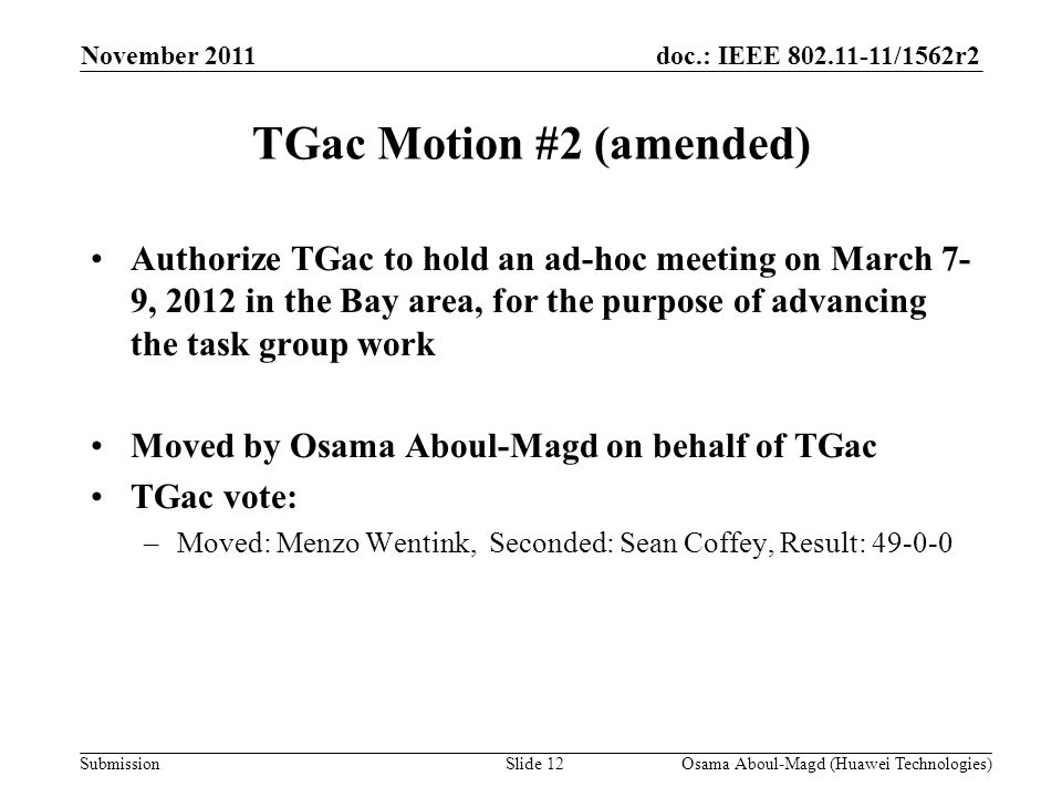 doc.: IEEE 802.11-11/1562r2 Submission TGac Motion #2 (amended) Authorize TGac to hold an ad-hoc meeting on March 7- 9, 2012 in the Bay area, for the purpose of advancing the task group work Moved by Osama Aboul-Magd on behalf of TGac TGac vote: –Moved: Menzo Wentink, Seconded: Sean Coffey, Result: 49-0-0 November 2011 Osama Aboul-Magd (Huawei Technologies)Slide 12