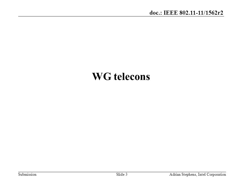 doc.: IEEE 802.11-11/1562r2 Submission WG telecons Adrian Stephens, Intel CorporationSlide 3
