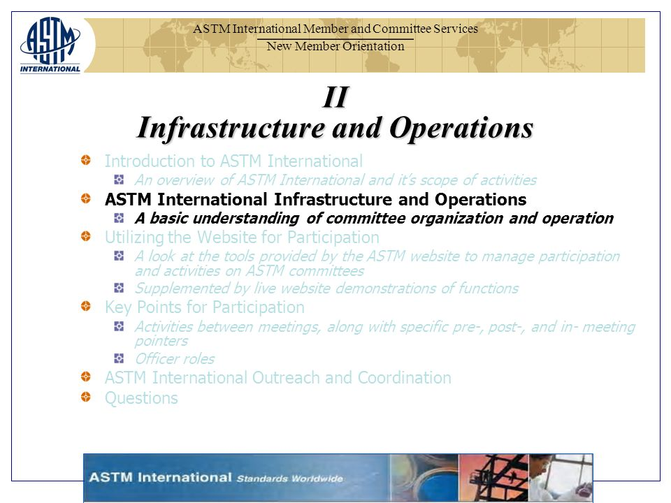 ASTM International Member and Committee Services New Member Orientation II Infrastructure and Operations Introduction to ASTM International An overview of ASTM International and its scope of activities ASTM International Infrastructure and Operations A basic understanding of committee organization and operation Utilizing the Website for Participation A look at the tools provided by the ASTM website to manage participation and activities on ASTM committees Supplemented by live website demonstrations of functions Key Points for Participation Activities between meetings, along with specific pre-, post-, and in- meeting pointers Officer roles ASTM International Outreach and Coordination Questions