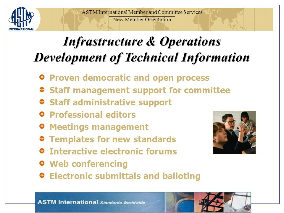 ASTM International Member and Committee Services New Member Orientation Proven democratic and open process Staff management support for committee Staff administrative support Professional editors Meetings management Templates for new standards Interactive electronic forums Web conferencing Electronic submittals and balloting Infrastructure & Operations Development of Technical Information