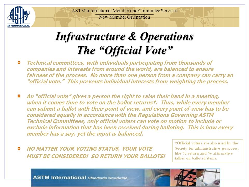 ASTM International Member and Committee Services New Member Orientation Infrastructure & Operations The Official Vote Technical committees, with individuals participating from thousands of companies and interests from around the world, are balanced to ensure fairness of the process.