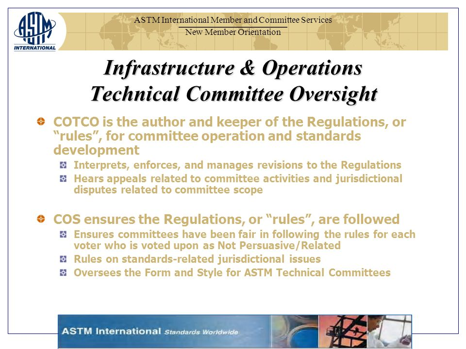 ASTM International Member and Committee Services New Member Orientation Infrastructure & Operations Technical Committee Oversight COTCO is the author and keeper of the Regulations, or rules, for committee operation and standards development Interprets, enforces, and manages revisions to the Regulations Hears appeals related to committee activities and jurisdictional disputes related to committee scope COS ensures the Regulations, or rules, are followed Ensures committees have been fair in following the rules for each voter who is voted upon as Not Persuasive/Related Rules on standards-related jurisdictional issues Oversees the Form and Style for ASTM Technical Committees