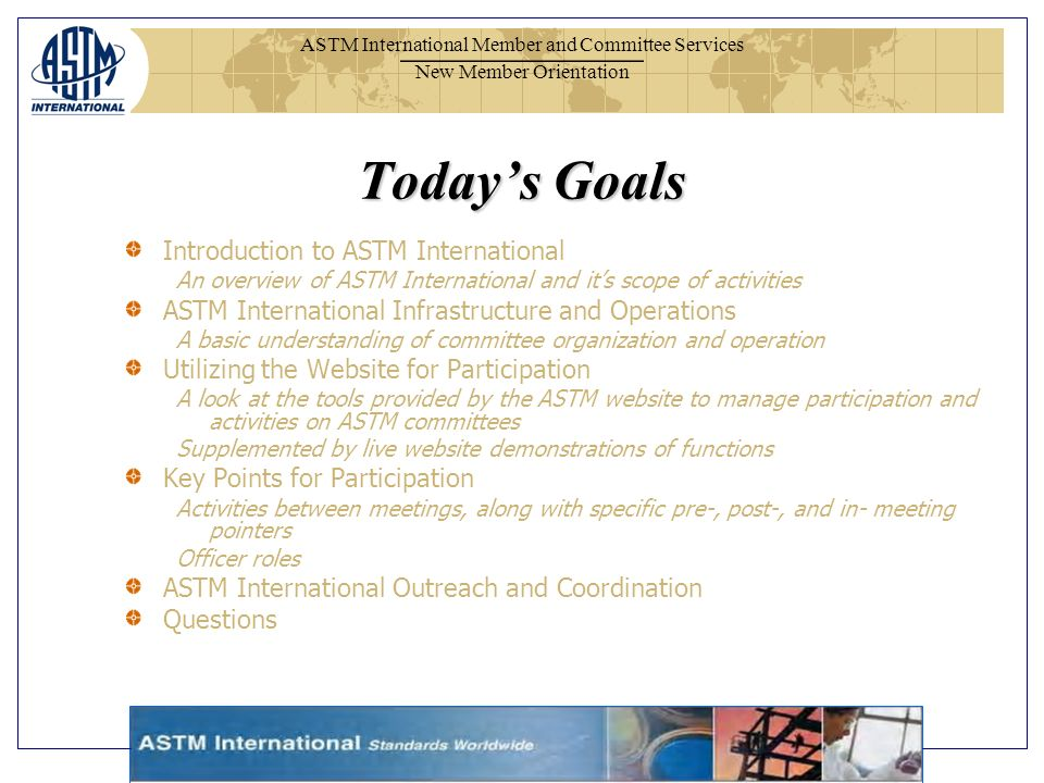 ASTM International Member and Committee Services New Member Orientation Todays Goals Introduction to ASTM International An overview of ASTM Internatio