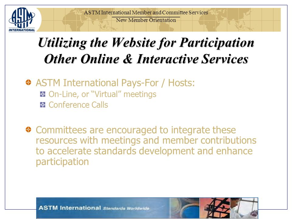 ASTM International Member and Committee Services New Member Orientation ASTM International Pays-For / Hosts: On-Line, or Virtual meetings Conference Calls Committees are encouraged to integrate these resources with meetings and member contributions to accelerate standards development and enhance participation Utilizing the Website for Participation Other Online & Interactive Services