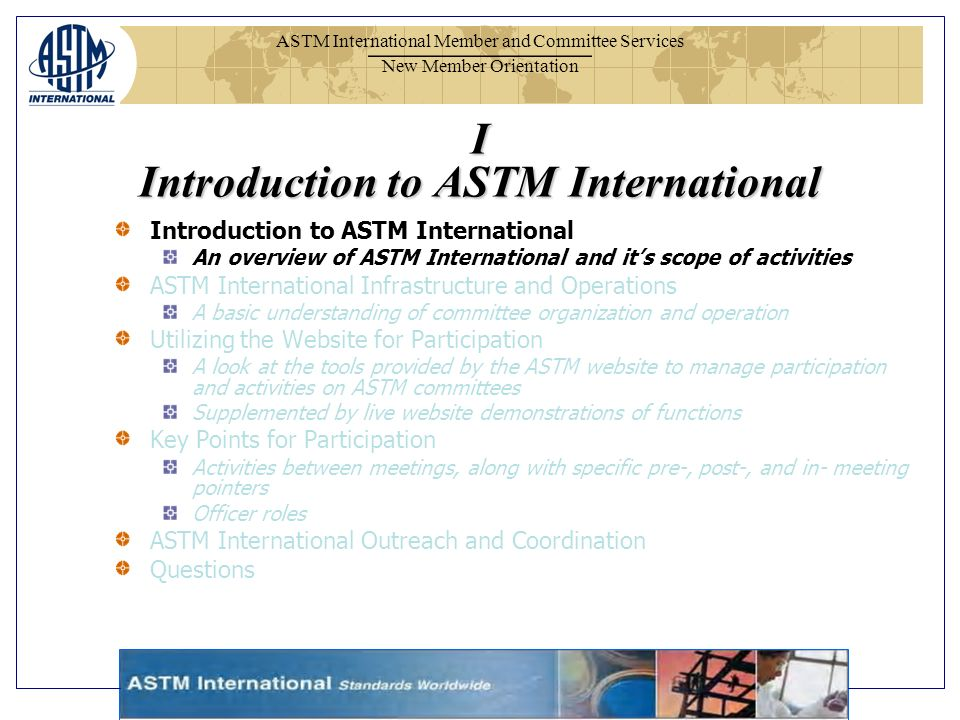 ASTM International Member and Committee Services New Member Orientation I Introduction to ASTM International Introduction to ASTM International An overview of ASTM International and its scope of activities ASTM International Infrastructure and Operations A basic understanding of committee organization and operation Utilizing the Website for Participation A look at the tools provided by the ASTM website to manage participation and activities on ASTM committees Supplemented by live website demonstrations of functions Key Points for Participation Activities between meetings, along with specific pre-, post-, and in- meeting pointers Officer roles ASTM International Outreach and Coordination Questions
