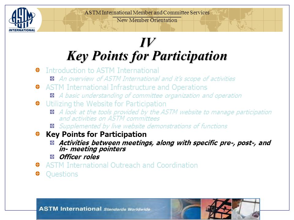 ASTM International Member and Committee Services New Member Orientation IV Key Points for Participation Introduction to ASTM International An overview of ASTM International and its scope of activities ASTM International Infrastructure and Operations A basic understanding of committee organization and operation Utilizing the Website for Participation A look at the tools provided by the ASTM website to manage participation and activities on ASTM committees Supplemented by live website demonstrations of functions Key Points for Participation Activities between meetings, along with specific pre-, post-, and in- meeting pointers Officer roles ASTM International Outreach and Coordination Questions