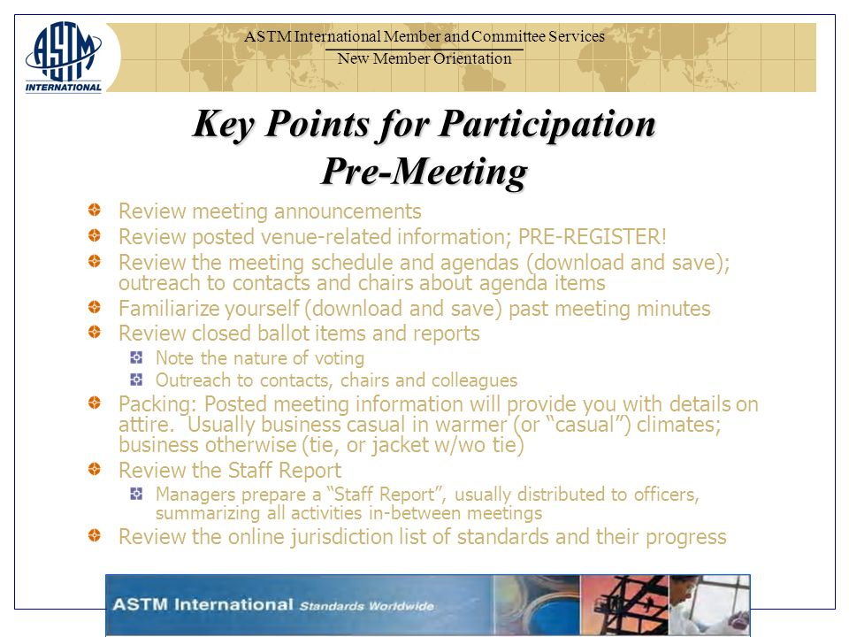 ASTM International Member and Committee Services New Member Orientation Review meeting announcements Review posted venue-related information; PRE-REGISTER.