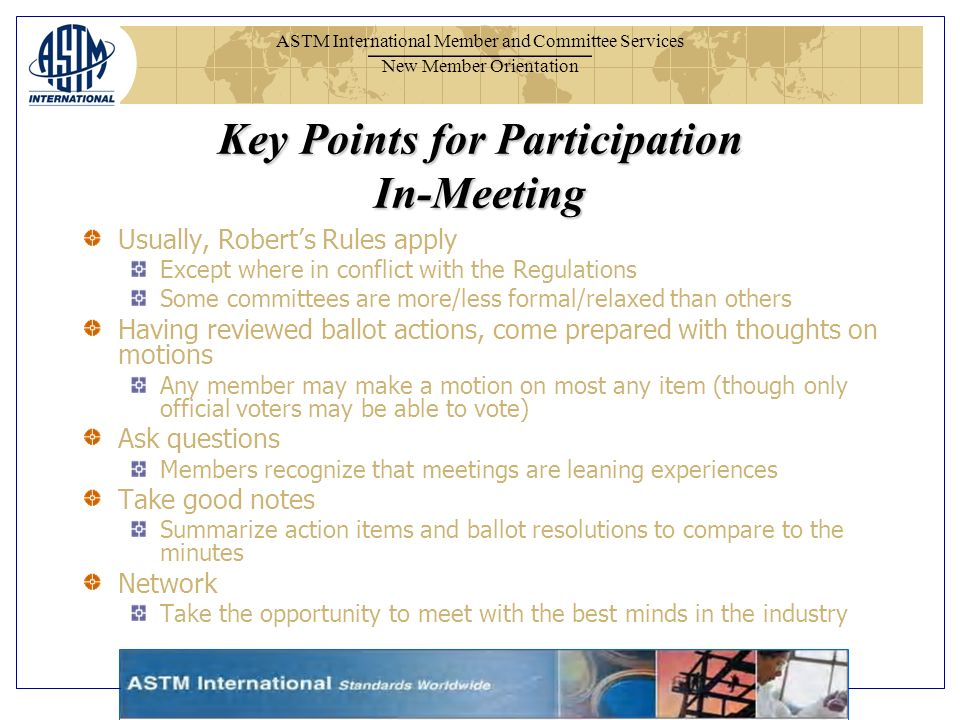 ASTM International Member and Committee Services New Member Orientation Usually, Roberts Rules apply Except where in conflict with the Regulations Some committees are more/less formal/relaxed than others Having reviewed ballot actions, come prepared with thoughts on motions Any member may make a motion on most any item (though only official voters may be able to vote) Ask questions Members recognize that meetings are leaning experiences Take good notes Summarize action items and ballot resolutions to compare to the minutes Network Take the opportunity to meet with the best minds in the industry Key Points for Participation In-Meeting