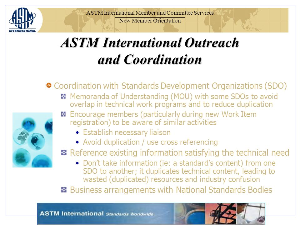 ASTM International Member and Committee Services New Member Orientation ASTM International Outreach and Coordination Coordination with Standards Development Organizations (SDO) Memoranda of Understanding (MOU) with some SDOs to avoid overlap in technical work programs and to reduce duplication Encourage members (particularly during new Work Item registration) to be aware of similar activities Establish necessary liaison Avoid duplication / use cross referencing Reference existing information satisfying the technical need Dont take information (ie: a standards content) from one SDO to another; it duplicates technical content, leading to wasted (duplicated) resources and industry confusion Business arrangements with National Standards Bodies