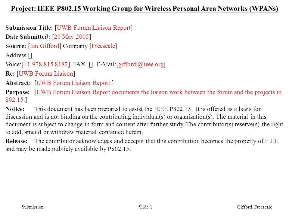 doc.: IEEE /0310r1 Submission May 2005 Gifford, FreescaleSlide 1 Project: IEEE P Working Group for Wireless Personal Area Networks (WPANs) Submission Title: [UWB Forum Liaison Report] Date Submitted: [20 May 2005] Source: [Ian Gifford] Company [Freescale] Address [] Voice:[ ], FAX: [], Re: [UWB Forum Liaison] Abstract:[UWB Forum Liaison Report.] Purpose:[UWB Forum Liaison Report documents the liaison work between the forum and the projects in ] Notice:This document has been prepared to assist the IEEE P