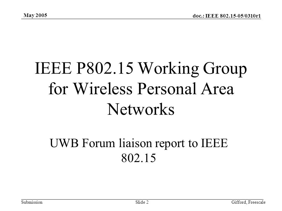 doc.: IEEE /0310r1 Submission May 2005 Gifford, FreescaleSlide 2 IEEE P Working Group for Wireless Personal Area Networks UWB Forum liaison report to IEEE