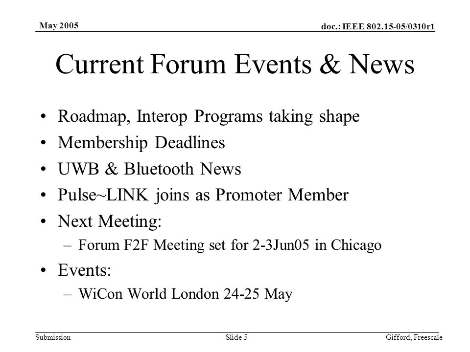 doc.: IEEE /0310r1 Submission May 2005 Gifford, FreescaleSlide 5 Current Forum Events & News Roadmap, Interop Programs taking shape Membership Deadlines UWB & Bluetooth News Pulse~LINK joins as Promoter Member Next Meeting: –Forum F2F Meeting set for 2-3Jun05 in Chicago Events: –WiCon World London May