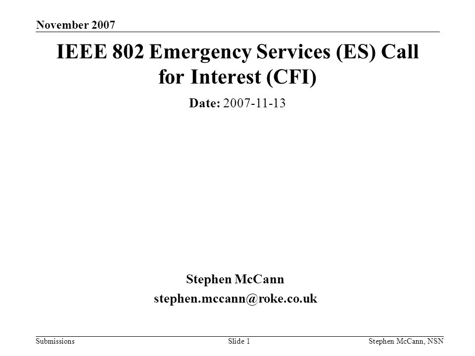 Submissions November 2007 Stephen McCann, NSNSlide 2 Abstract The purpose of this presentation is to determine interest in the formation of an IEEE 802 Study Group about Emergency Service (ES) provision