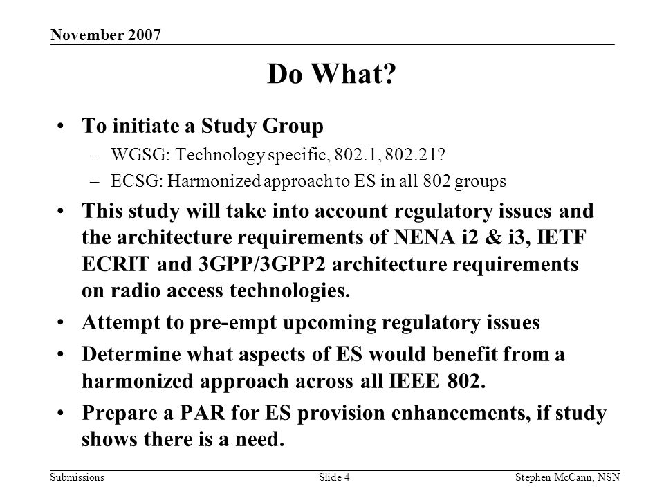 Submissions November 2007 Stephen McCann, NSNSlide 5 Relevant Requirements Ability to support ES calls –(various media types) Support for callback Unauthenticated calls (no credentials in terminal) –Roaming and non roaming Emergency Alert System (EAS) service Authority – authority communications Citizen – citizen communications Location (Automatic Location Identifier) –Common Approach Note: This is not a location provisioning study group