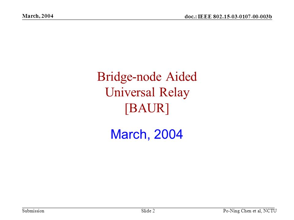 doc.: IEEE b Submission March, 2004 Po-Ning Chen et al, NCTUSlide 2 Bridge-node Aided Universal Relay [BAUR] March, 2004