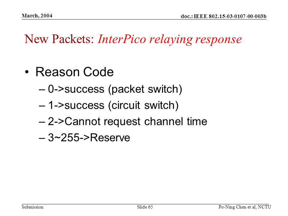 doc.: IEEE b Submission March, 2004 Po-Ning Chen et al, NCTUSlide 65 New Packets: InterPico relaying response Reason Code –0->success (packet switch) –1->success (circuit switch) –2->Cannot request channel time –3~255->Reserve
