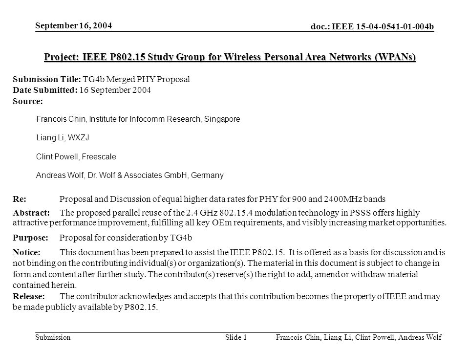 doc.: IEEE b Submission September 16, 2004 Francois Chin, Liang Li, Clint Powell, Andreas WolfSlide 1 Project: IEEE P Study Group for Wireless Personal Area Networks (WPANs) Submission Title: TG4b Merged PHY Proposal Date Submitted: 16 September 2004 Source: Francois Chin, Institute for Infocomm Research, Singapore Liang Li, WXZJ Clint Powell, Freescale Andreas Wolf, Dr.