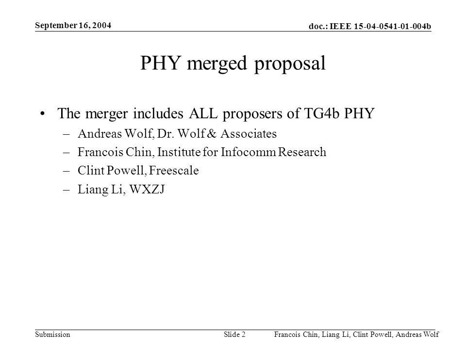 doc.: IEEE 15-04-0541-01-004b Submission September 16, 2004 Francois Chin, Liang Li, Clint Powell, Andreas WolfSlide 2 PHY merged proposal The merger includes ALL proposers of TG4b PHY –Andreas Wolf, Dr.