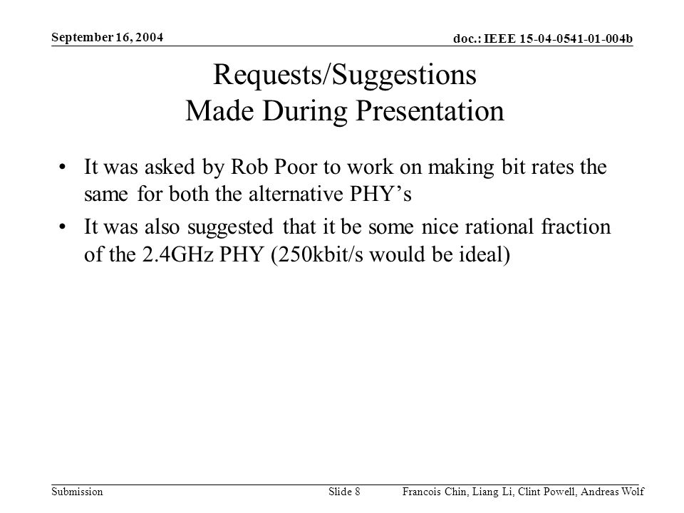 doc.: IEEE b Submission September 16, 2004 Francois Chin, Liang Li, Clint Powell, Andreas WolfSlide 8 Requests/Suggestions Made During Presentation It was asked by Rob Poor to work on making bit rates the same for both the alternative PHYs It was also suggested that it be some nice rational fraction of the 2.4GHz PHY (250kbit/s would be ideal)