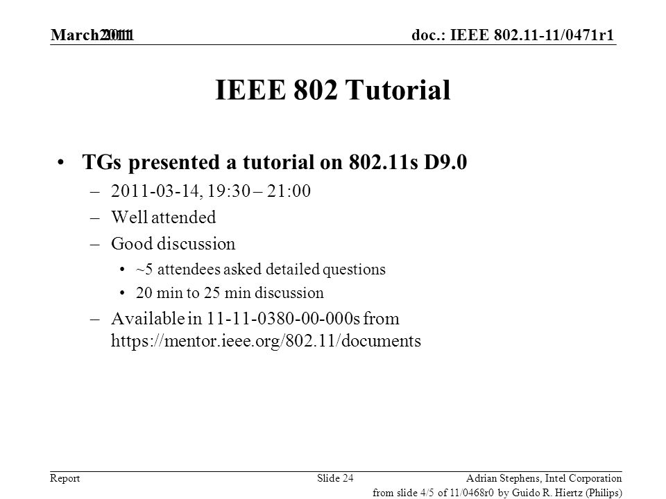 doc.: IEEE 802.11-11/0471r1 Report IEEE 802 Tutorial TGs presented a tutorial on 802.11s D9.0 –2011-03-14, 19:30 – 21:00 –Well attended –Good discussi