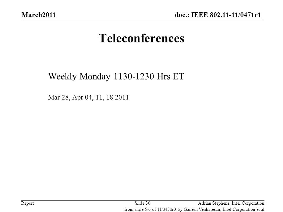 doc.: IEEE 802.11-11/0471r1 Report Teleconferences Weekly Monday 1130-1230 Hrs ET Mar 28, Apr 04, 11, 18 2011 Adrian Stephens, Intel CorporationSlide